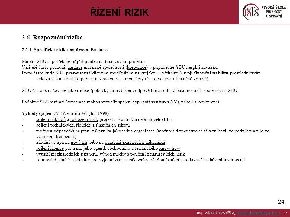 24. Ing. Zdeněk Bezděka, zdenek.bezdeka@vsfs.cz ::zdenek.bezdeka@vsfs.cz ŘÍZENÍ RIZIK 2.6. Rozpoznání rizika 2.6.1. Specifická rizika na úrovni Busine