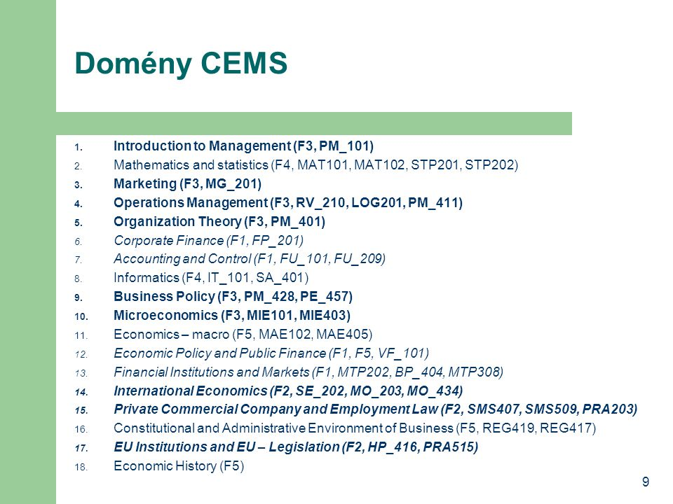 9 Domény CEMS 1. Introduction to Management (F3, PM_101) 2. Mathematics and statistics (F4, MAT101, MAT102, STP201, STP202) 3. Marketing (F3, MG_201)