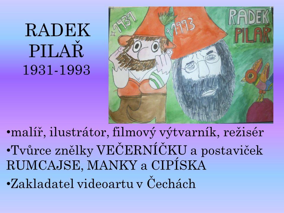 RADEK PILAŘ 1931-1993 malíř, ilustrátor, filmový výtvarník, režisér Tvůrce znělky VEČERNÍČKU a postaviček RUMCAJSE, MANKY a CIPÍSKA Zakladatel videoar