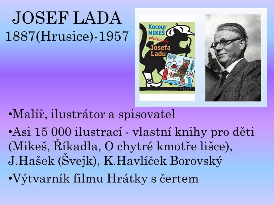 JOSEF LADA 1887(Hrusice)-1957 Malíř, ilustrátor a spisovatel Asi 15 000 ilustrací - vlastní knihy pro děti (Mikeš, Říkadla, O chytré kmotře lišce), J.
