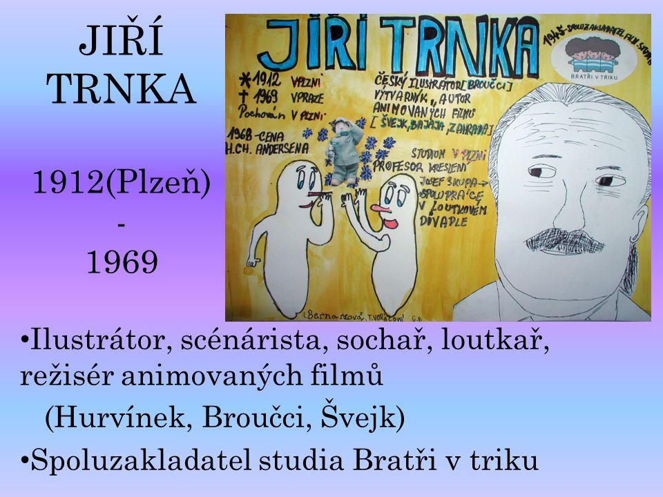 JIŘÍ TRNKA 1912(Plzeň) - 1969 Ilustrátor, scénárista, sochař, loutkař, režisér animovaných filmů (Hurvínek, Broučci, Švejk) Spoluzakladatel studia Bra