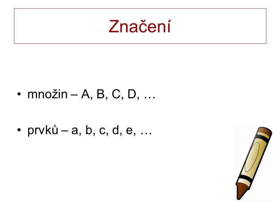 Značení množin – A, B, C, D, … prvků – a, b, c, d, e, …