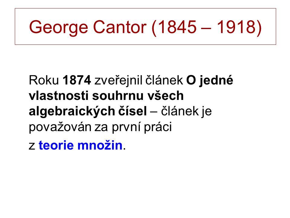 George Cantor (1845 – 1918) Roku 1874 zveřejnil článek O jedné vlastnosti souhrnu všech algebraických čísel – článek je považován za první práci z teorie množin.
