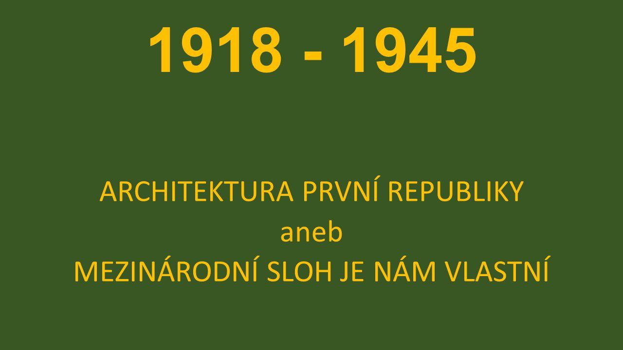 1918 - 1945 ARCHITEKTURA PRVNÍ REPUBLIKY aneb MEZINÁRODNÍ SLOH JE NÁM VLASTNÍ