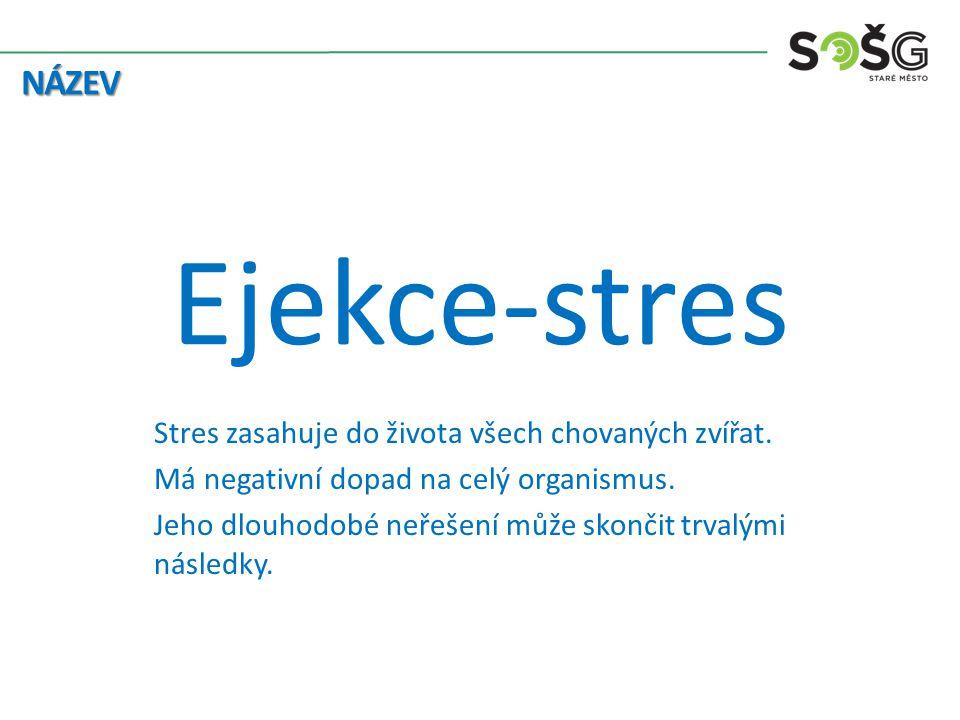 Ejekce-stres Stres zasahuje do života všech chovaných zvířat. Má negativní dopad na celý organismus. Jeho dlouhodobé neřešení může skončit trvalými ná