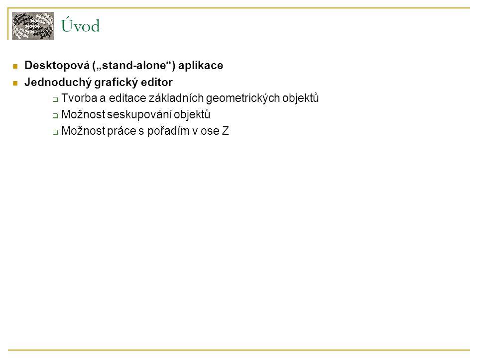 """Úvod Desktopová (""""stand-alone ) aplikace Jednoduchý grafický editor  Tvorba a editace základních geometrických objektů  Možnost seskupování objektů  Možnost práce s pořadím v ose Z"""