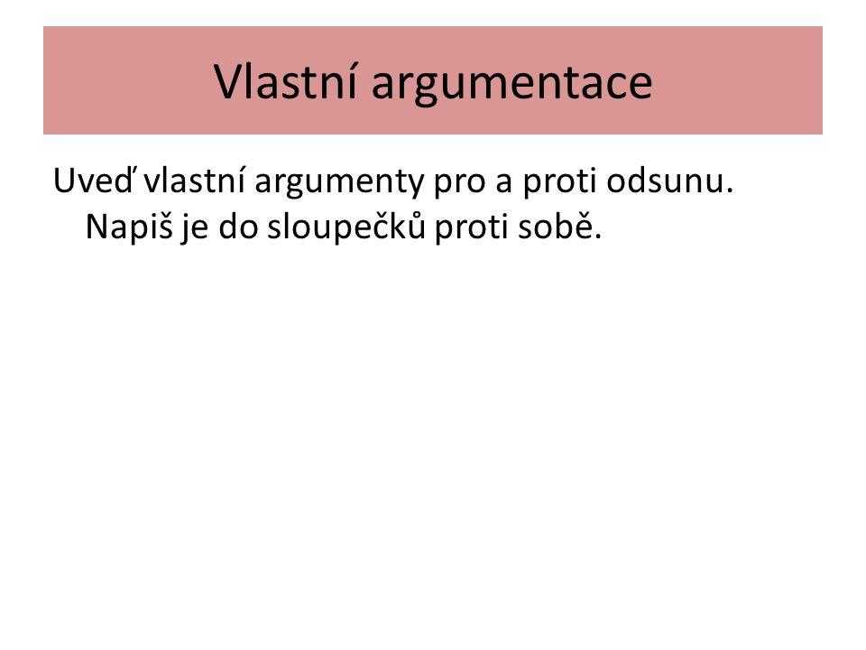 Vlastní argumentace Uveď vlastní argumenty pro a proti odsunu. Napiš je do sloupečků proti sobě.