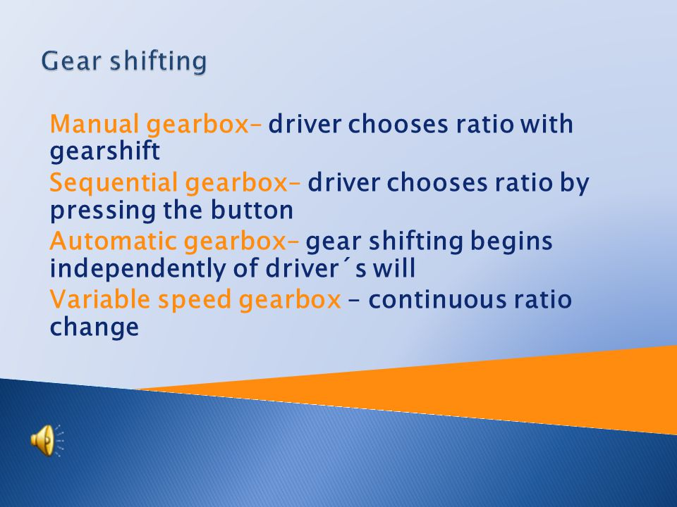 Manual gearbox– driver chooses ratio with gearshift Sequential gearbox– driver chooses ratio by pressing the button Automatic gearbox– gear shifting begins independently of driver´s will Variable speed gearbox – continuous ratio change