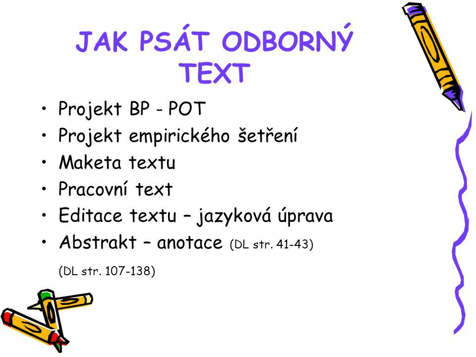 JAK PSÁT ODBORNÝ TEXT Projekt BP - POT Projekt empirického šetření Maketa textu Pracovní text Editace textu – jazyková úprava Abstrakt – anotace (DL s