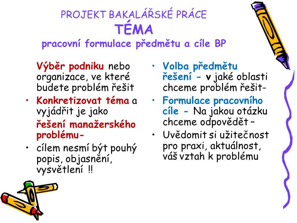 PROJEKT BAKALÁŘSKÉ PRÁCE TÉMA pracovní formulace předmětu a cíle BP Výběr podniku nebo organizace, ve které budete problém řešit Konkretizovat téma a