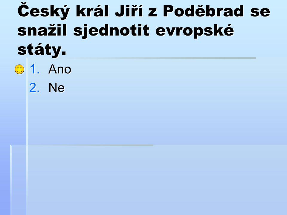 Český král Jiří z Poděbrad se snažil sjednotit evropské státy. 1.Ano 2.Ne