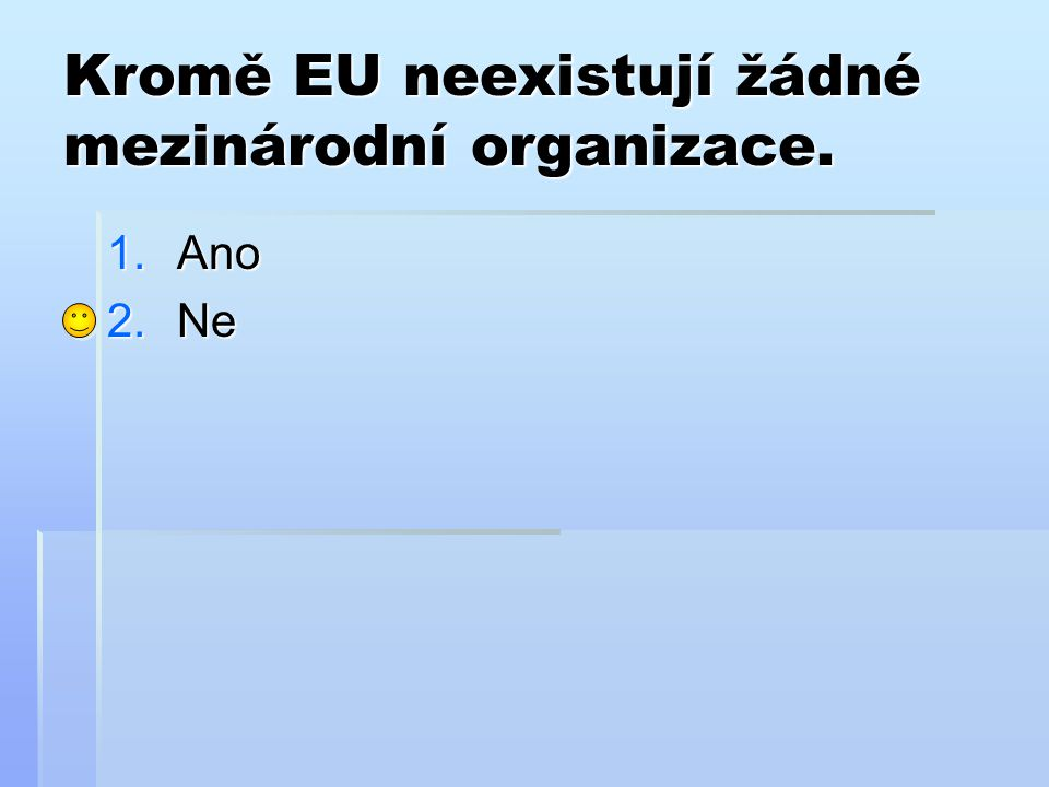 Kromě EU neexistují žádné mezinárodní organizace. 1.Ano 2.Ne