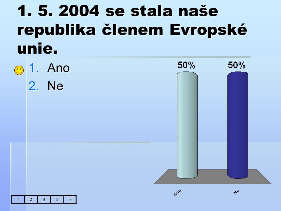 1. 5. 2004 se stala naše republika členem Evropské unie. 1.Ano 2.Ne 12345