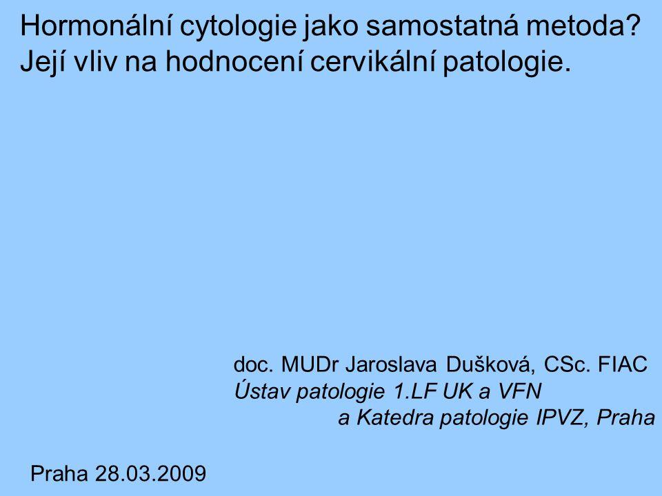 Hormonální cytologie jako samostatná metoda? Její vliv na hodnocení cervikální patologie. doc. MUDr Jaroslava Dušková, CSc. FIAC Ústav patologie 1.LF