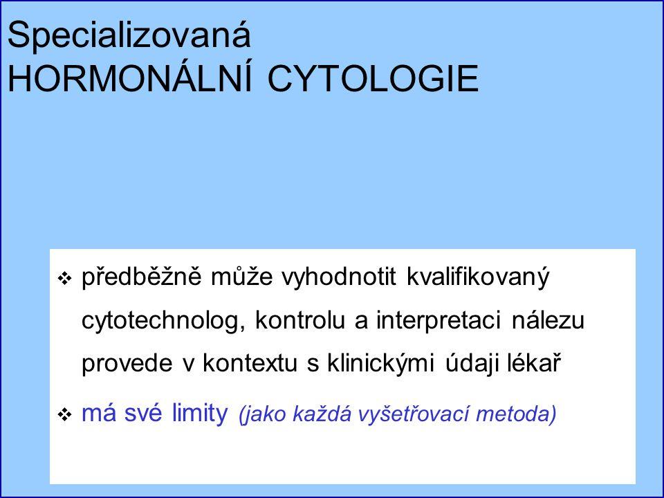 Specializovaná HORMONÁLNÍ CYTOLOGIE  předběžně může vyhodnotit kvalifikovaný cytotechnolog, kontrolu a interpretaci nálezu provede v kontextu s klini