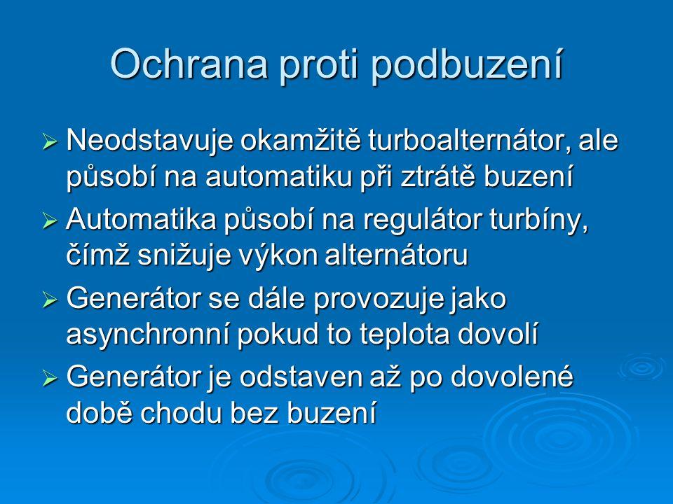 Ochrana proti podbuzení  Neodstavuje okamžitě turboalternátor, ale působí na automatiku při ztrátě buzení  Automatika působí na regulátor turbíny, č