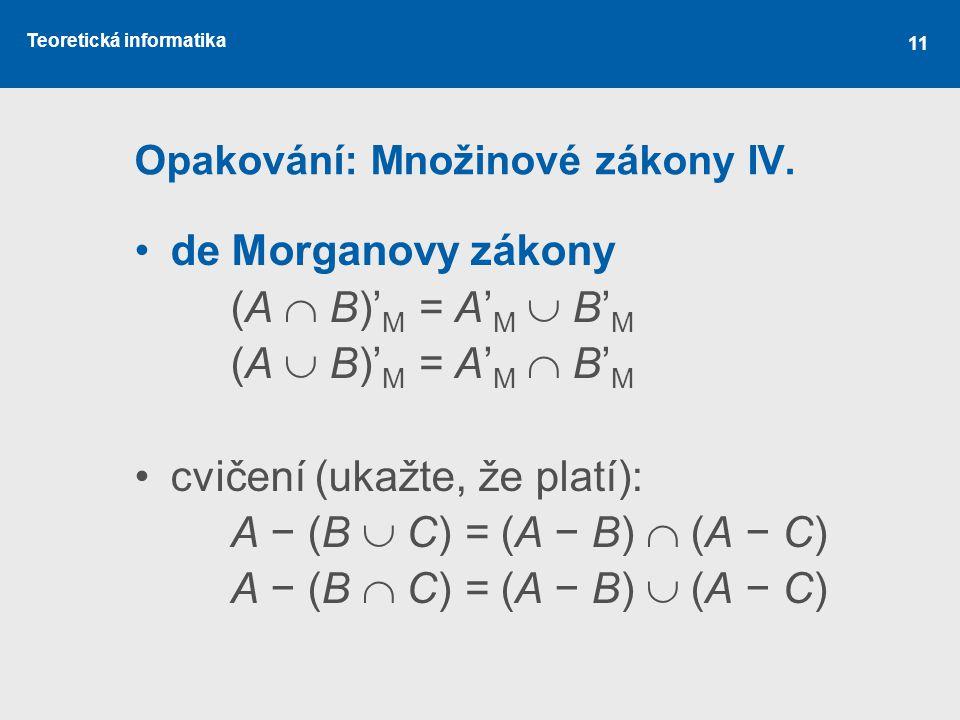 Teoretická informatika 11 Opakování: Množinové zákony IV. de Morganovy zákony (A  B)' M = A' M  B' M (A  B)' M = A' M  B' M cvičení (ukažte, že pl