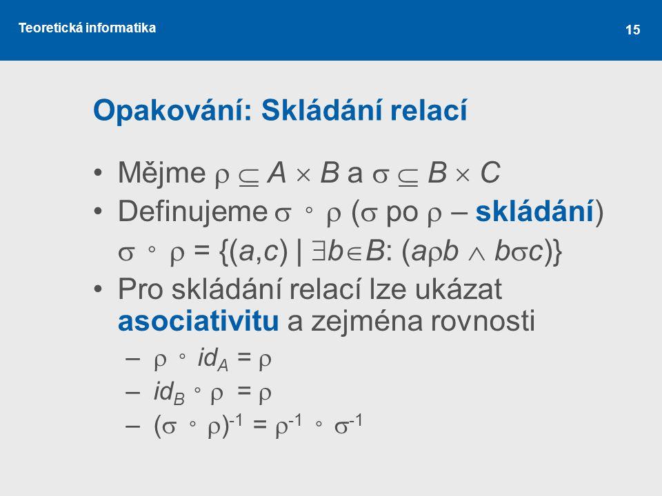 Teoretická informatika 15 Opakování: Skládání relací Mějme   A  B a   B  C Definujeme  ◦  (  po  – skládání)  ◦  = {(a,c) |  b  B: (a 