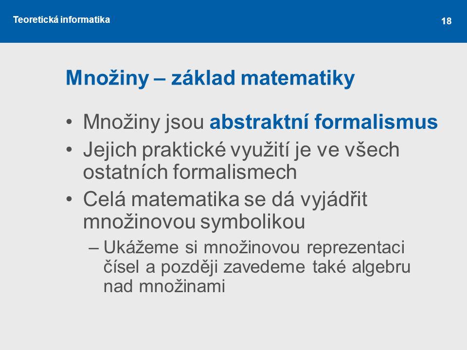 Teoretická informatika 18 Množiny – základ matematiky Množiny jsou abstraktní formalismus Jejich praktické využití je ve všech ostatních formalismech