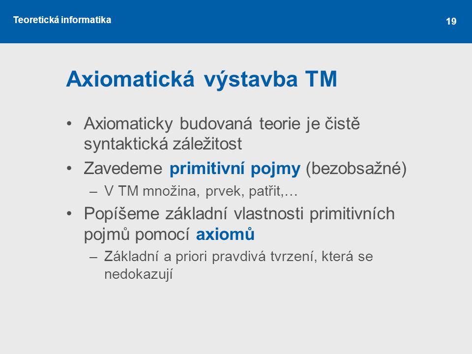 Teoretická informatika 19 Axiomatická výstavba TM Axiomaticky budovaná teorie je čistě syntaktická záležitost Zavedeme primitivní pojmy (bezobsažné) –