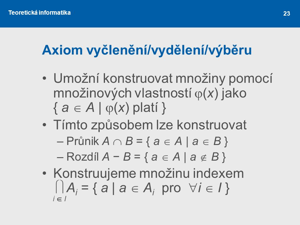 Teoretická informatika 23 Axiom vyčlenění/vydělení/výběru Umožní konstruovat množiny pomocí množinových vlastností  (x) jako { a  A |  (x) platí }