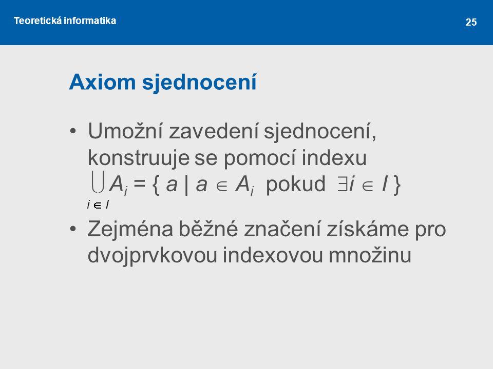 Teoretická informatika 25 Axiom sjednocení Umožní zavedení sjednocení, konstruuje se pomocí indexu  A i = { a | a  A i pokud  i  I } Zejména běž