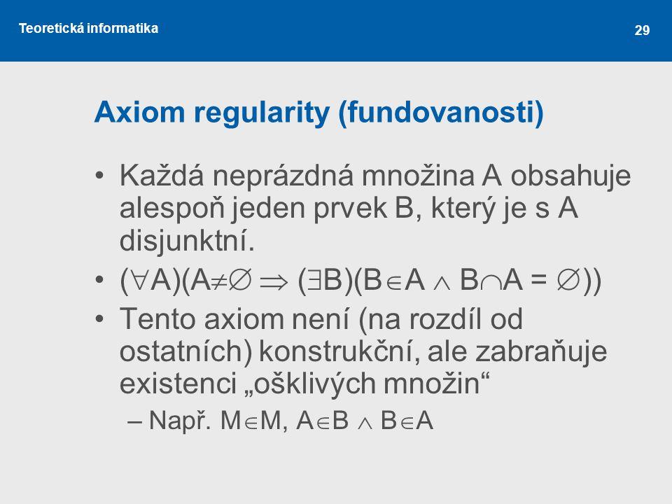 Teoretická informatika 29 Axiom regularity (fundovanosti) Každá neprázdná množina A obsahuje alespoň jeden prvek B, který je s A disjunktní. (  A)(A
