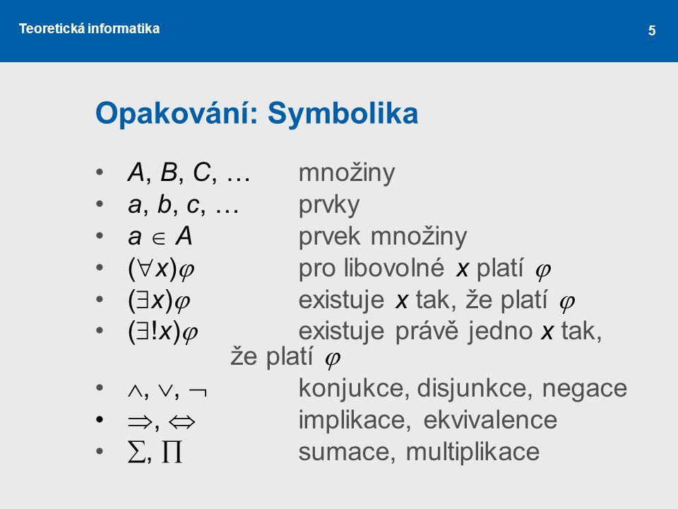 Teoretická informatika 5 Opakování: Symbolika A, B, C, …množiny a, b, c, …prvky a  Aprvek množiny (  x)  pro libovolné x platí  (  x)  existuje