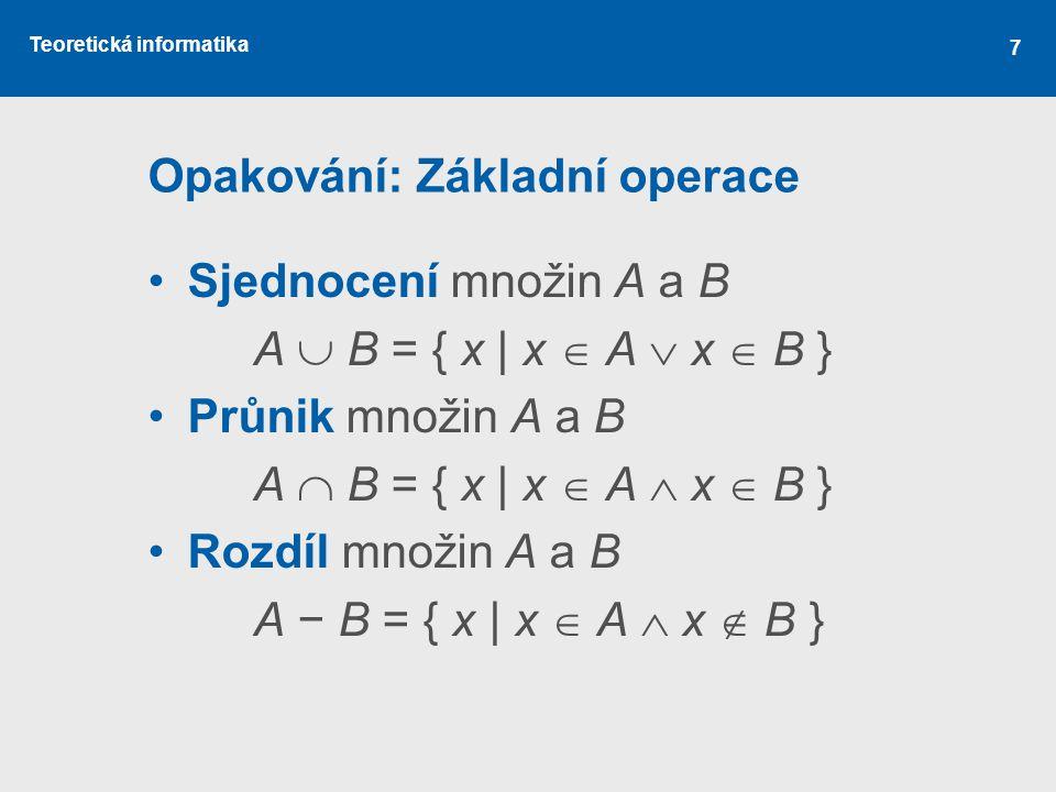 Teoretická informatika 7 Opakování: Základní operace Sjednocení množin A a B A  B = { x | x  A  x  B } Průnik množin A a B A  B = { x | x  A 