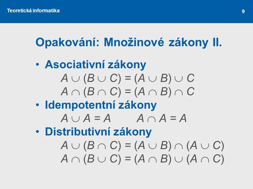 Teoretická informatika 9 Opakování: Množinové zákony II. Asociativní zákony A  (B  C) = (A  B)  C A  (B  C) = (A  B)  C Idempotentní zákony A