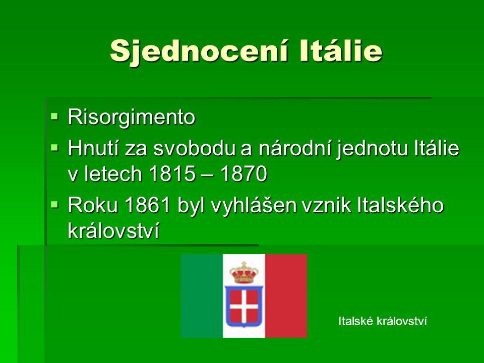 Sjednocení Itálie  Risorgimento  Hnutí za svobodu a národní jednotu Itálie v letech 1815 – 1870  Roku 1861 byl vyhlášen vznik Italského království