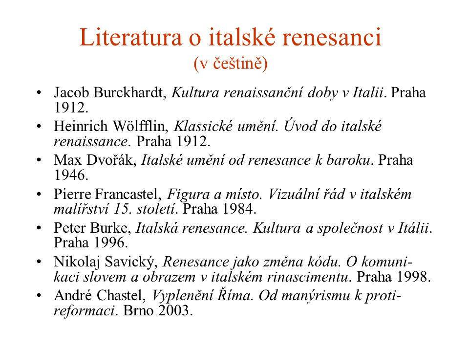 Literatura o italské renesanci (v češtině) Jacob Burckhardt, Kultura renaissanční doby v Italii. Praha 1912. Heinrich Wölfflin, Klassické umění. Úvod