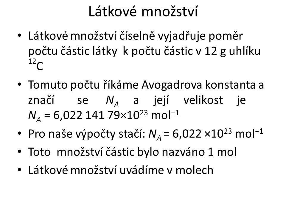 Látkové množství Látkové množství číselně vyjadřuje poměr počtu částic látky k počtu částic v 12 g uhlíku 12 C Tomuto počtu říkáme Avogadrova konstanta a značí se N A a její velikost je N A = 6,022 141 79×10 23 mol −1 Pro naše výpočty stačí: N A = 6,022 ×10 23 mol −1 Toto množství částic bylo nazváno 1 mol Látkové množství uvádíme v molech