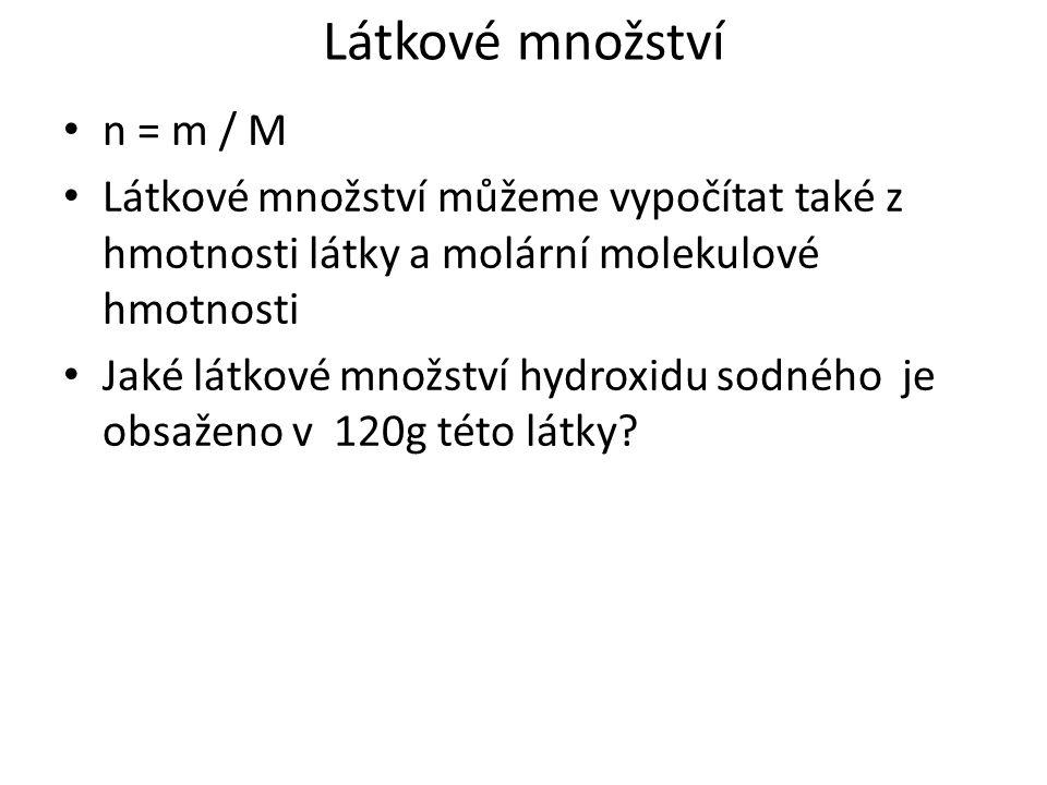 Látkové množství n = m / M Látkové množství můžeme vypočítat také z hmotnosti látky a molární molekulové hmotnosti Jaké látkové množství hydroxidu sodného je obsaženo v 120g této látky