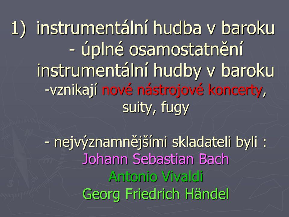 1)instrumentální hudba v baroku - úplné osamostatnění instrumentální hudby v baroku -vznikají nové nástrojové koncerty, suity, fugy - nejvýznamnějšími skladateli byli : Johann Sebastian Bach Antonio Vivaldi Georg Friedrich Händel