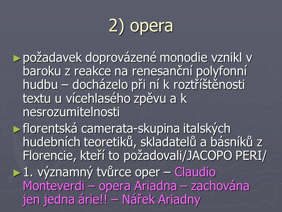 2) opera ► požadavek doprovázené monodie vznikl v baroku z reakce na renesanční polyfonní hudbu – docházelo při ní k roztříštěnosti textu u vícehlasého zpěvu a k nesrozumitelnosti ► florentská camerata-skupina italských hudebních teoretiků, skladatelů a básníků z Florencie, kteří to požadovali/JACOPO PERI/ ► 1.