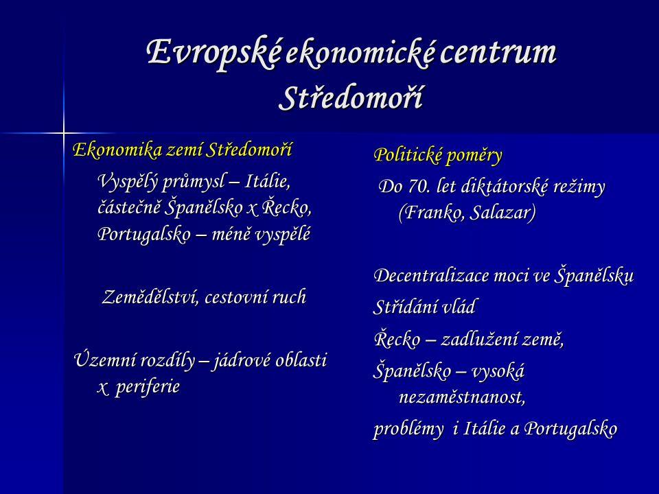 Evropské ekonomické centrum Středomoří Ekonomika zemí Středomoří Vyspělý průmysl – Itálie, částečně Španělsko x Řecko, Portugalsko – méně vyspělé Vyspělý průmysl – Itálie, částečně Španělsko x Řecko, Portugalsko – méně vyspělé Zemědělství, cestovní ruch Zemědělství, cestovní ruch Územní rozdíly – jádrové oblasti x periferie Politické poměry Do 70.