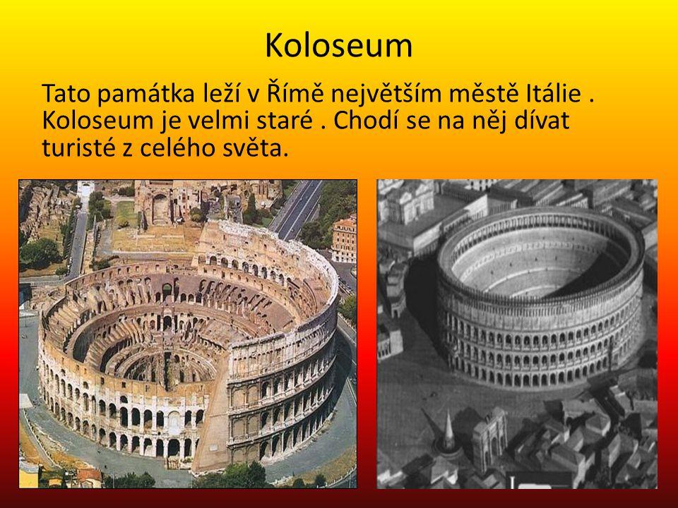 Koloseum Tato památka leží v Římě největším městě Itálie. Koloseum je velmi staré. Chodí se na něj dívat turisté z celého světa.