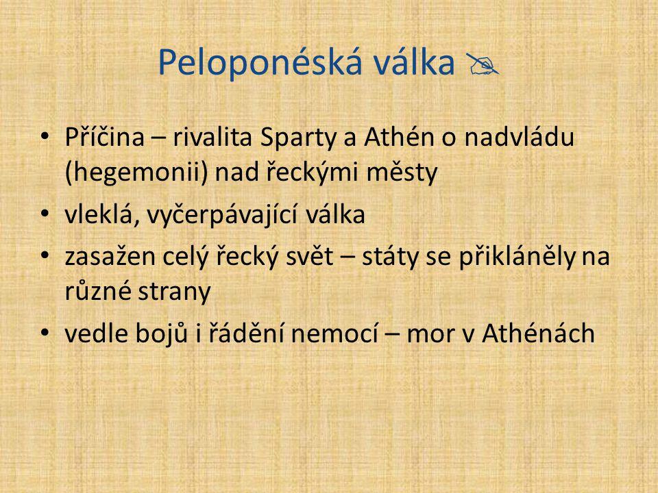 Peloponéská válka  Příčina – rivalita Sparty a Athén o nadvládu (hegemonii) nad řeckými městy vleklá, vyčerpávající válka zasažen celý řecký svět – s