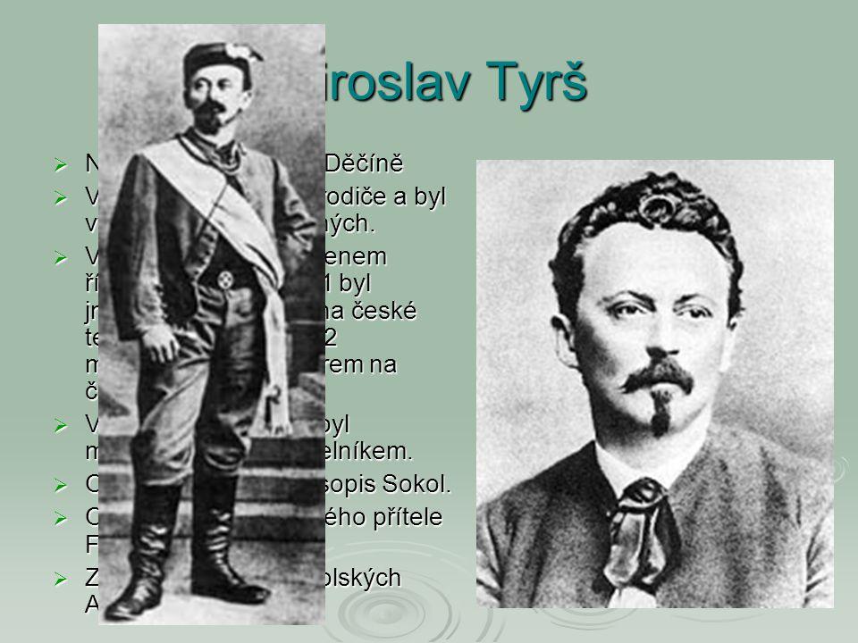 Miroslav Tyrš  Narozen 17.9.1832 v Děčíně  V dětství mu zemřeli rodiče a byl vychováván u příbuzných.  V roce 1873 se stal členem říšské rady, roku
