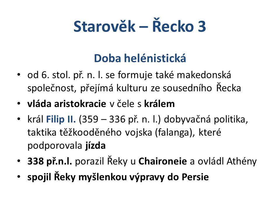 Starověk – Řecko 3 Doba helénistická od 6. stol. př. n. l. se formuje také makedonská společnost, přejímá kulturu ze sousedního Řecka vláda aristokrac