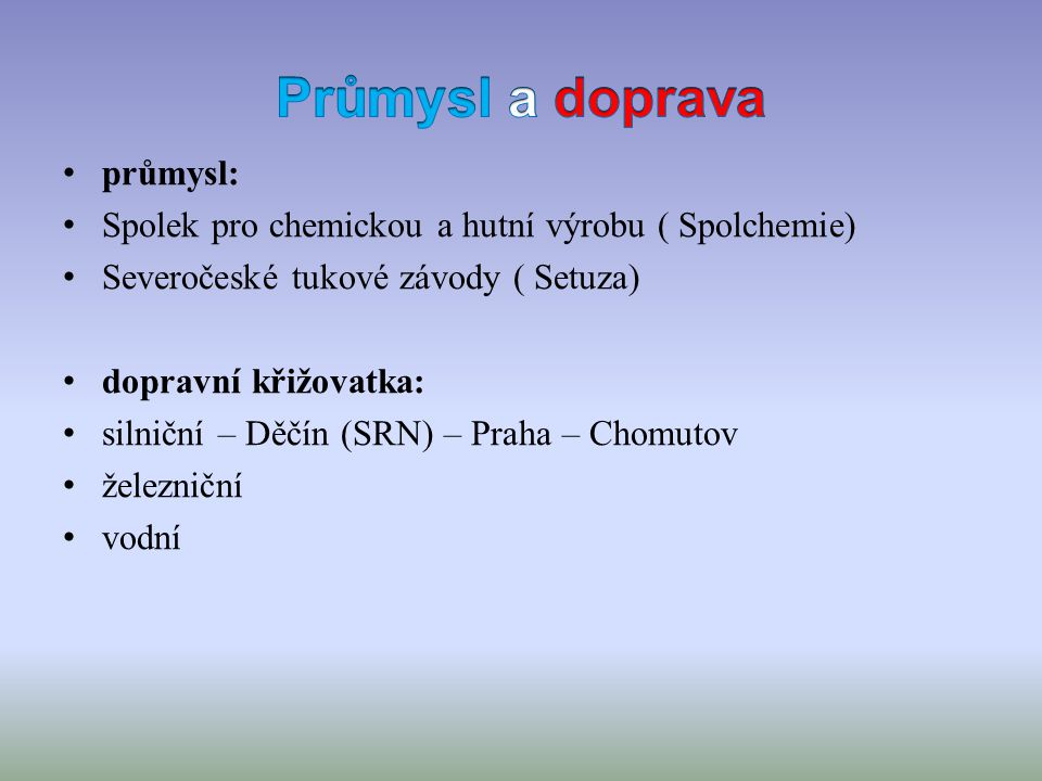 průmysl: Spolek pro chemickou a hutní výrobu ( Spolchemie) Severočeské tukové závody ( Setuza) dopravní křižovatka: silniční – Děčín (SRN) – Praha – Chomutov železniční vodní