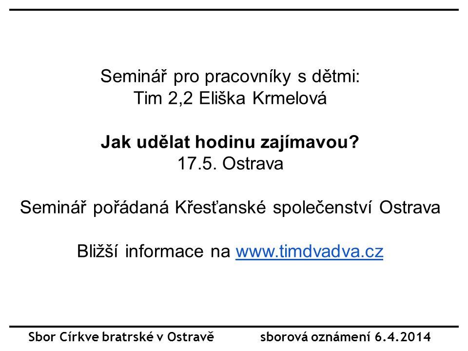 Sbor Církve bratrské v Ostravě sborová oznámení 6.4.2014 Seminář pro pracovníky s dětmi: Tim 2,2 Eliška Krmelová Jak udělat hodinu zajímavou.