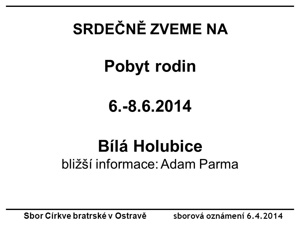 SRDEČNĚ ZVEME NA Pobyt rodin 6.-8.6.2014 Bílá Holubice bližší informace: Adam Parma Sbor Církve bratrské v Ostravě sborová oznámení 6.4.2014