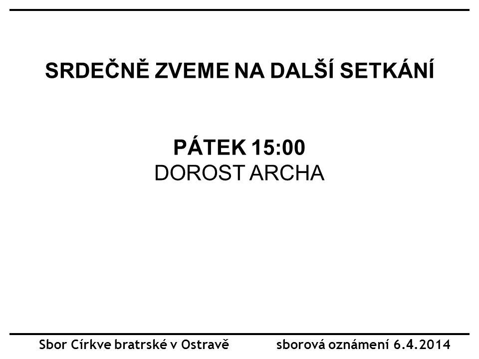 SRDEČNĚ ZVEME NA DALŠÍ SETKÁNÍ PÁTEK 15:00 DOROST ARCHA Sbor Církve bratrské v Ostravě sborová oznámení 6. 4.2014