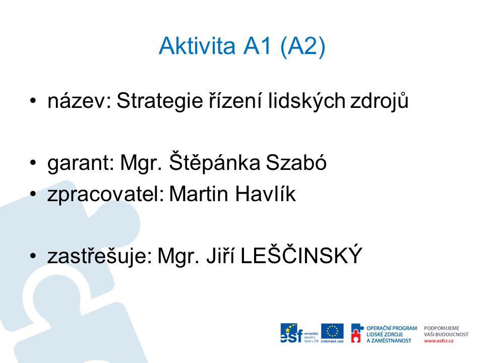 Aktivita A1 (A2) název: Strategie řízení lidských zdrojů garant: Mgr. Štěpánka Szabó zpracovatel: Martin Havlík zastřešuje: Mgr. Jiří LEŠČINSKÝ