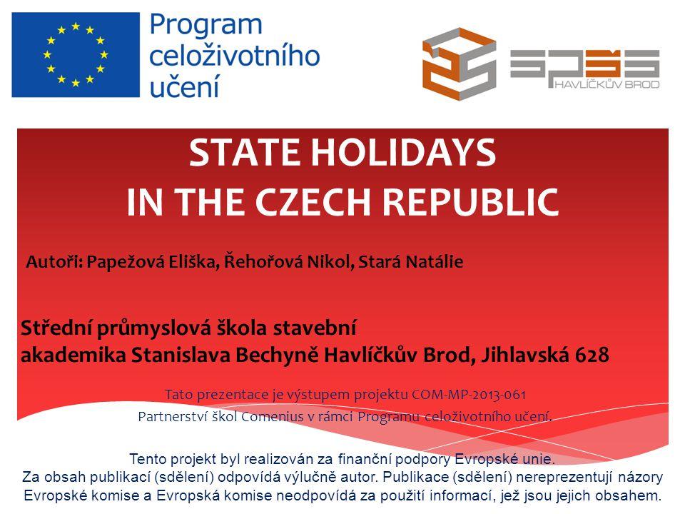 STATE HOLIDAYS IN THE CZECH REPUBLIC Tato prezentace je výstupem projektu COM-MP-2013-061 Partnerství škol Comenius v rámci Programu celoživotního učení.