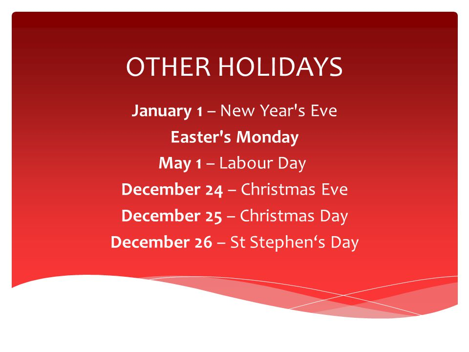 OTHER HOLIDAYS January 1 – New Year's Eve Easter's Monday May 1 – Labour Day December 24 – Christmas Eve December 25 – Christmas Day December 26 – St