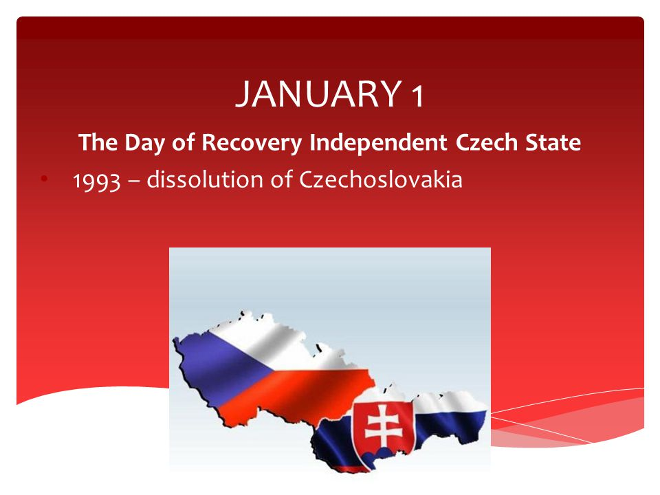 JANUARY 1 The Day of Recovery Independent Czech State 1993 – dissolution of Czechoslovakia