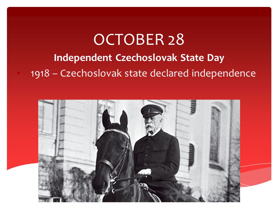 OCTOBER 28 Independent Czechoslovak State Day 1918 – Czechoslovak state declared independence